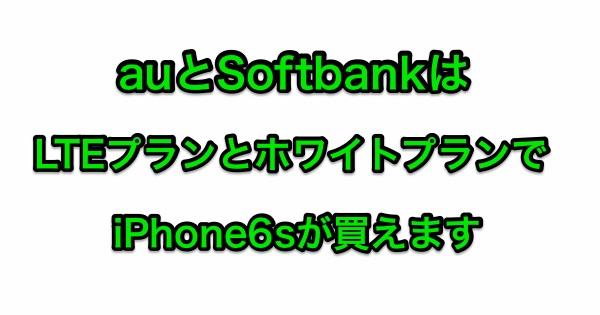 auとSoftbankは旧料金プランでもiPhone6sが買えます